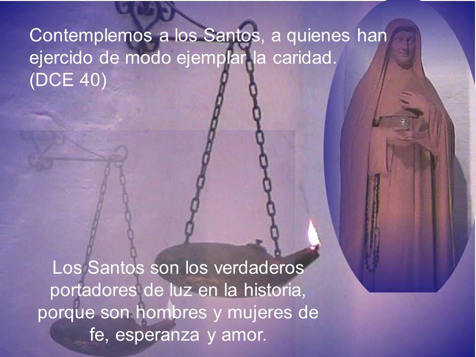 Contemplemos a los Santos, a quienes han ejercido de modo ejemplar la caridad. (DCE 40) Los Santos son los verdaderos portadores de luz en la historia