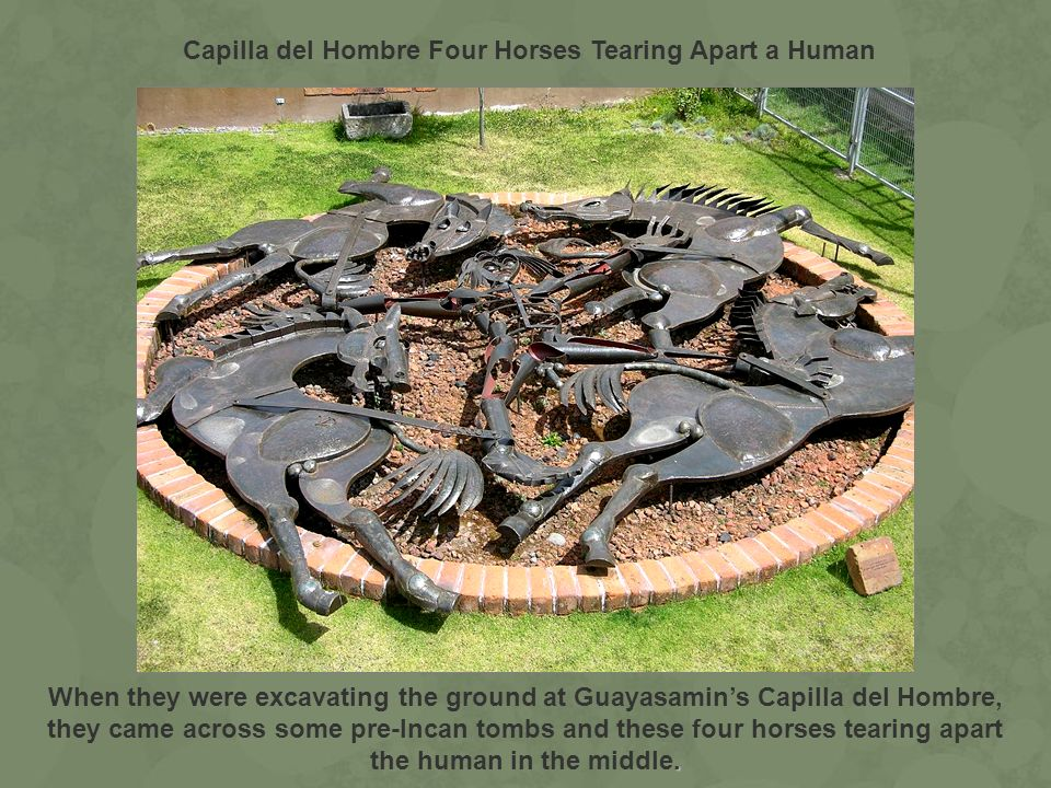 . When they were excavating the ground at Guayasamins Capilla del Hombre, they came across some pre-Incan tombs and these four horses tearing apart th