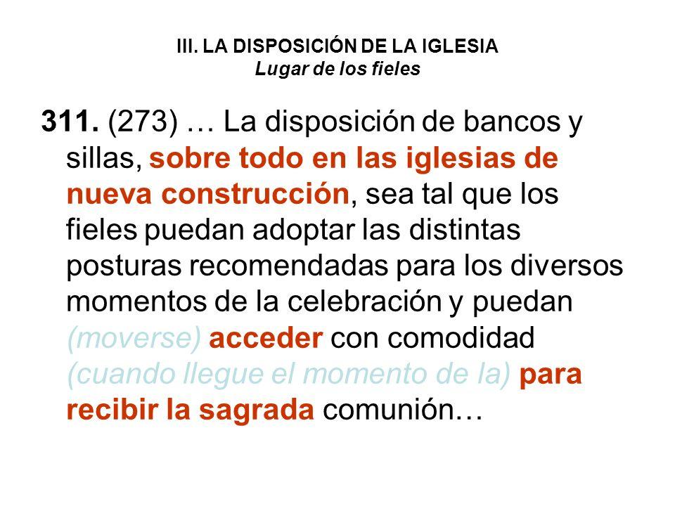 III. LA DISPOSICIÓN DE LA IGLESIA Lugar de los fieles 311. (273) … La disposición de bancos y sillas, sobre todo en las iglesias de nueva construcción