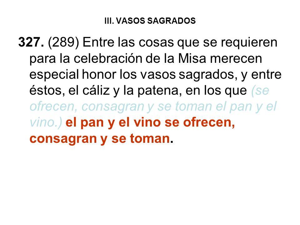 III. VASOS SAGRADOS 327. (289) Entre las cosas que se requieren para la celebración de la Misa merecen especial honor los vasos sagrados, y entre ésto