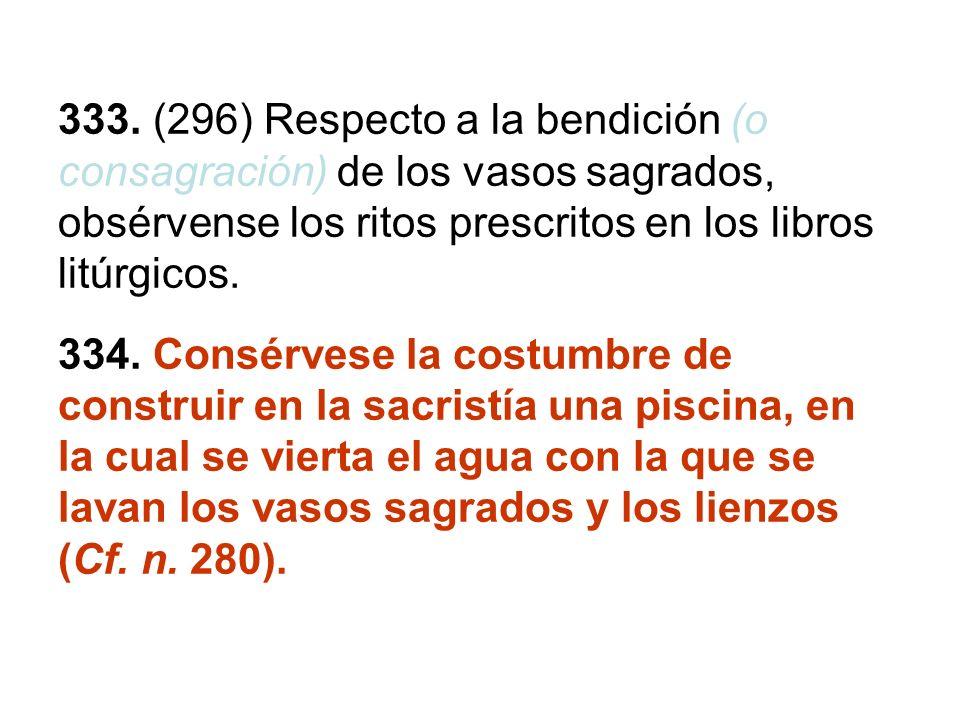 333. (296) Respecto a la bendición (o consagración) de los vasos sagrados, obsérvense los ritos prescritos en los libros litúrgicos. 334. Consérvese l