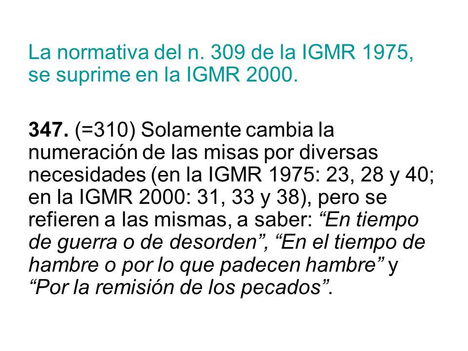 La normativa del n. 309 de la IGMR 1975, se suprime en la IGMR 2000. 347. (=310) Solamente cambia la numeración de las misas por diversas necesidades