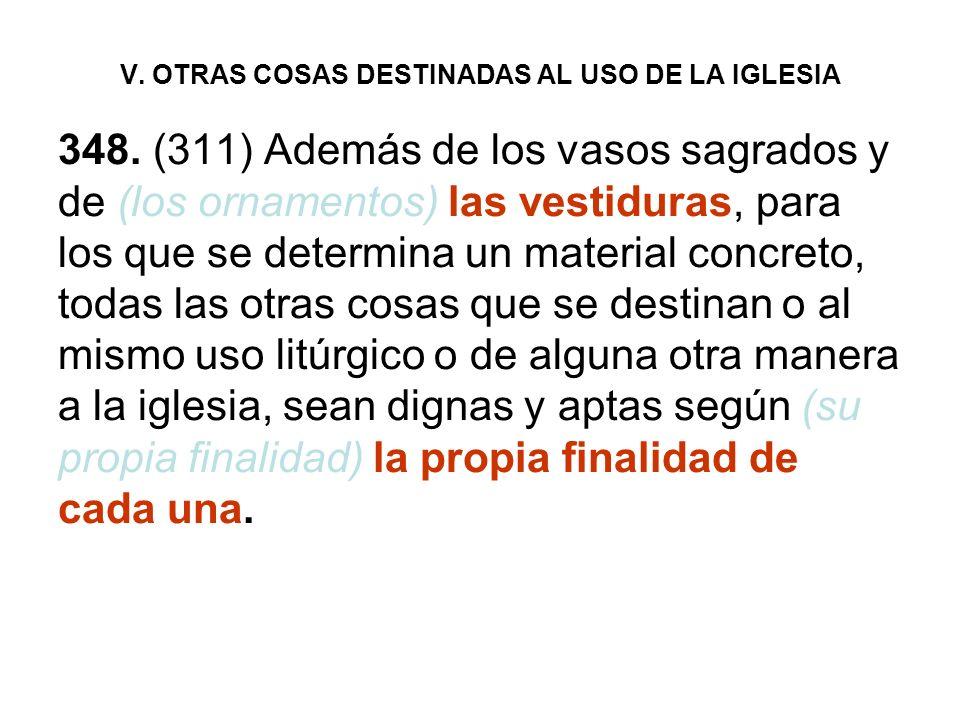 V. OTRAS COSAS DESTINADAS AL USO DE LA IGLESIA 348. (311) Además de los vasos sagrados y de (los ornamentos) las vestiduras, para los que se determina