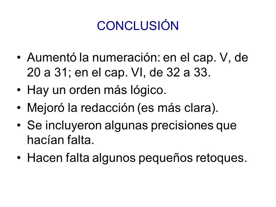 CONCLUSIÓN Aumentó la numeración: en el cap. V, de 20 a 31; en el cap. VI, de 32 a 33. Hay un orden más lógico. Mejoró la redacción (es más clara). Se
