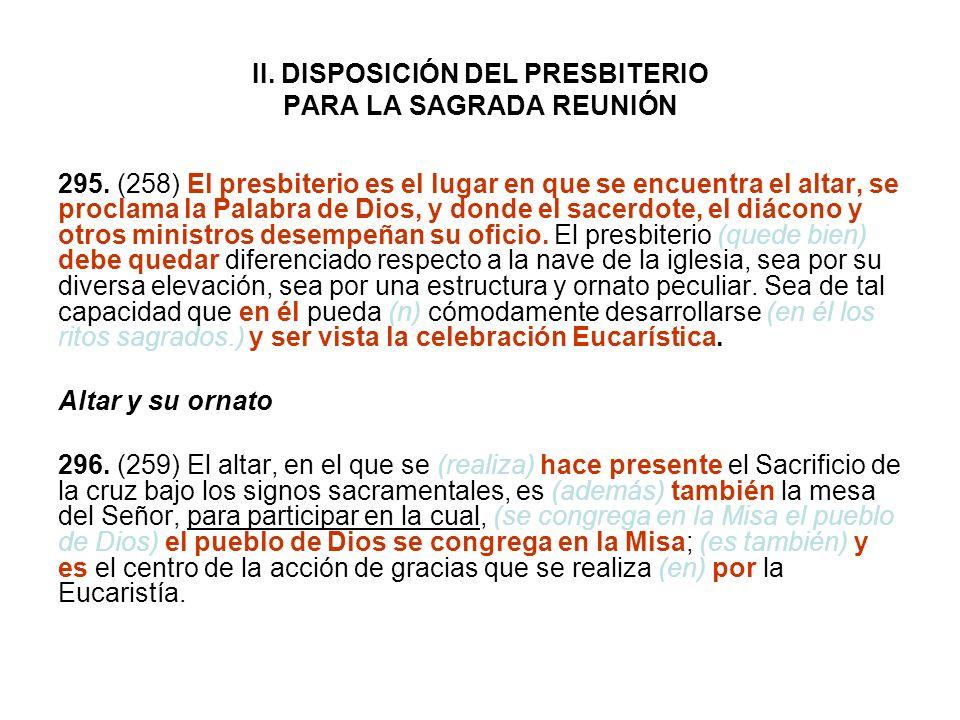 II. DISPOSICIÓN DEL PRESBITERIO PARA LA SAGRADA REUNIÓN 295. (258) El presbiterio es el lugar en que se encuentra el altar, se proclama la Palabra de
