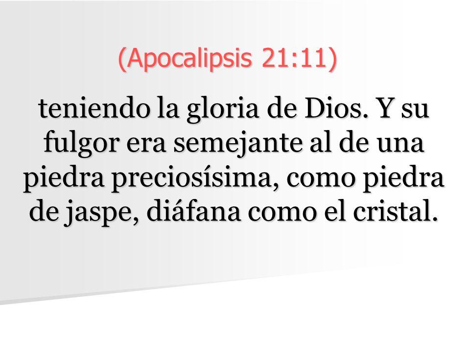 (Apocalipsis 21:11) teniendo la gloria de Dios. Y su fulgor era semejante al de una piedra preciosísima, como piedra de jaspe, diáfana como el cristal
