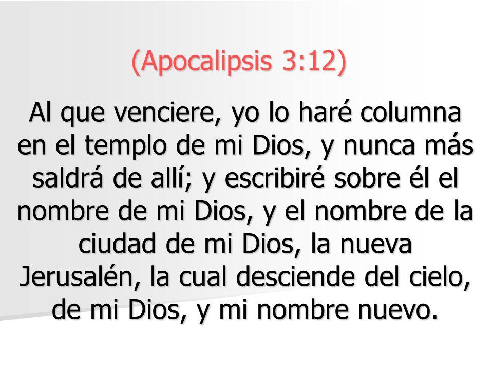 (Apocalipsis 3:12) Al que venciere, yo lo haré columna en el templo de mi Dios, y nunca más saldrá de allí; y escribiré sobre él el nombre de mi Dios, y el nombre de la ciudad de mi Dios, la nueva Jerusalén, la cual desciende del cielo, de mi Dios, y mi nombre nuevo.