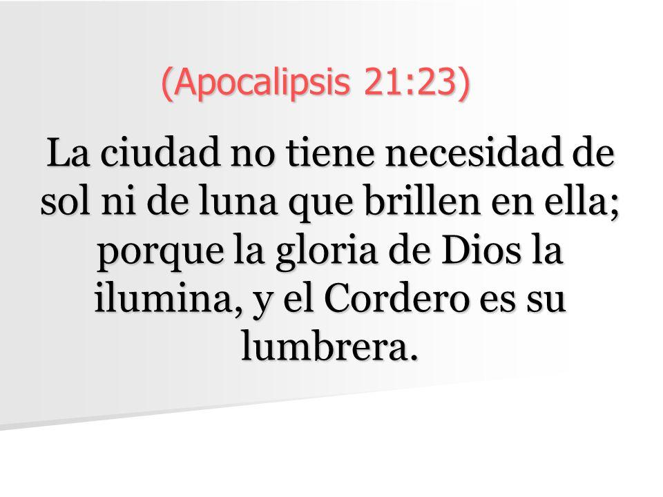 (Apocalipsis 21:23) La ciudad no tiene necesidad de sol ni de luna que brillen en ella; porque la gloria de Dios la ilumina, y el Cordero es su lumbrera.