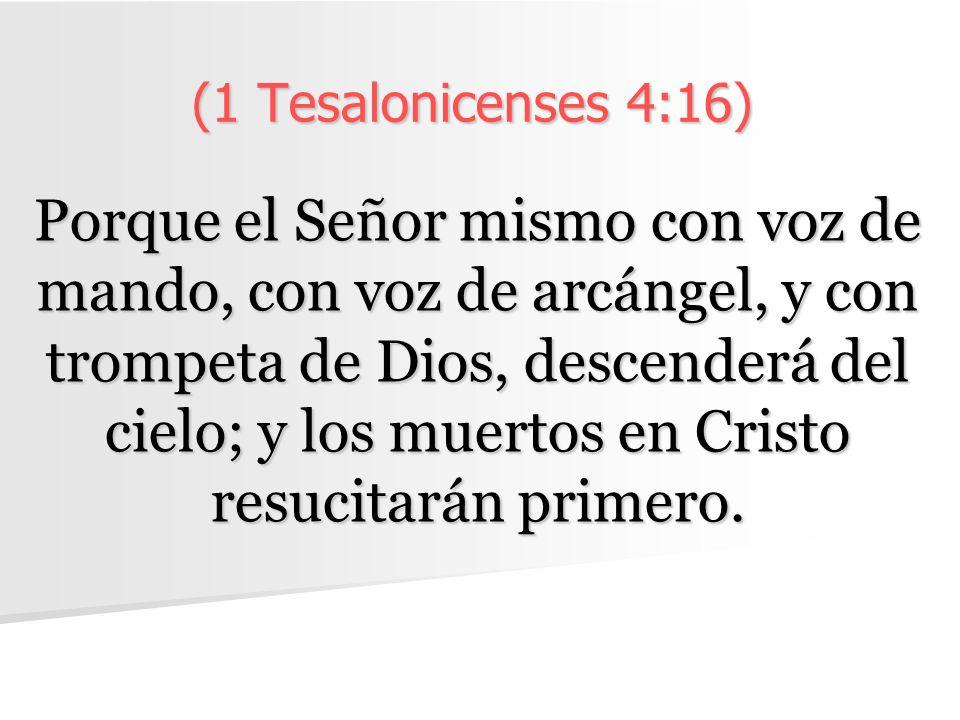 (1 Tesalonicenses 4:16) Porque el Señor mismo con voz de mando, con voz de arcángel, y con trompeta de Dios, descenderá del cielo; y los muertos en Cristo resucitarán primero.