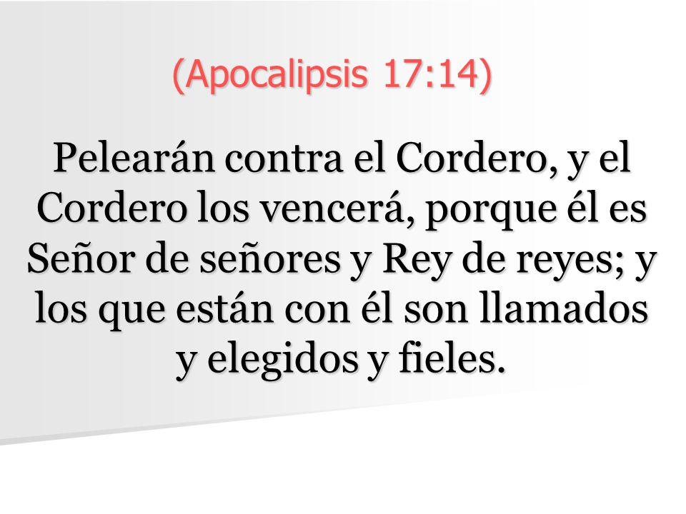 (Apocalipsis 17:14) Pelearán contra el Cordero, y el Cordero los vencerá, porque él es Señor de señores y Rey de reyes; y los que están con él son llamados y elegidos y fieles.