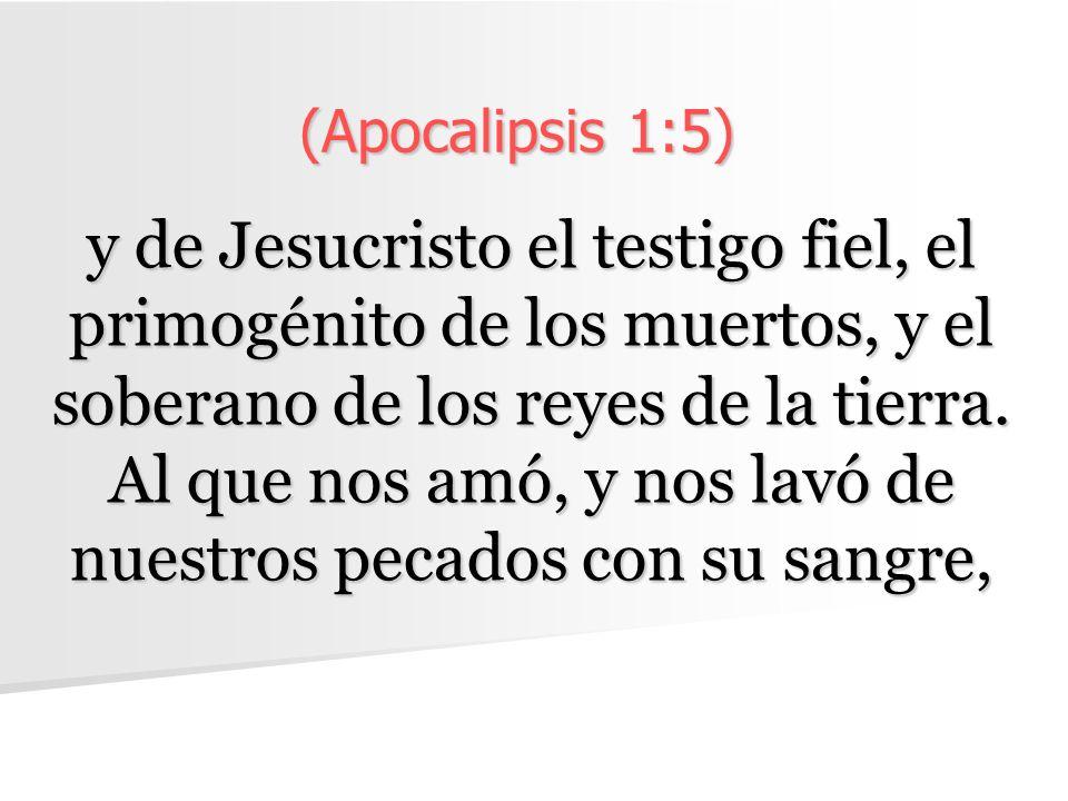 (Apocalipsis 1:5) y de Jesucristo el testigo fiel, el primogénito de los muertos, y el soberano de los reyes de la tierra. Al que nos amó, y nos lavó