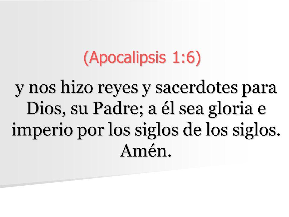 (Apocalipsis 1:6) y nos hizo reyes y sacerdotes para Dios, su Padre; a él sea gloria e imperio por los siglos de los siglos. Amén.
