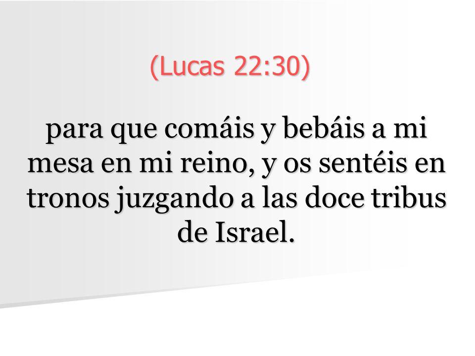 (Lucas 22:30) para que comáis y bebáis a mi mesa en mi reino, y os sentéis en tronos juzgando a las doce tribus de Israel.