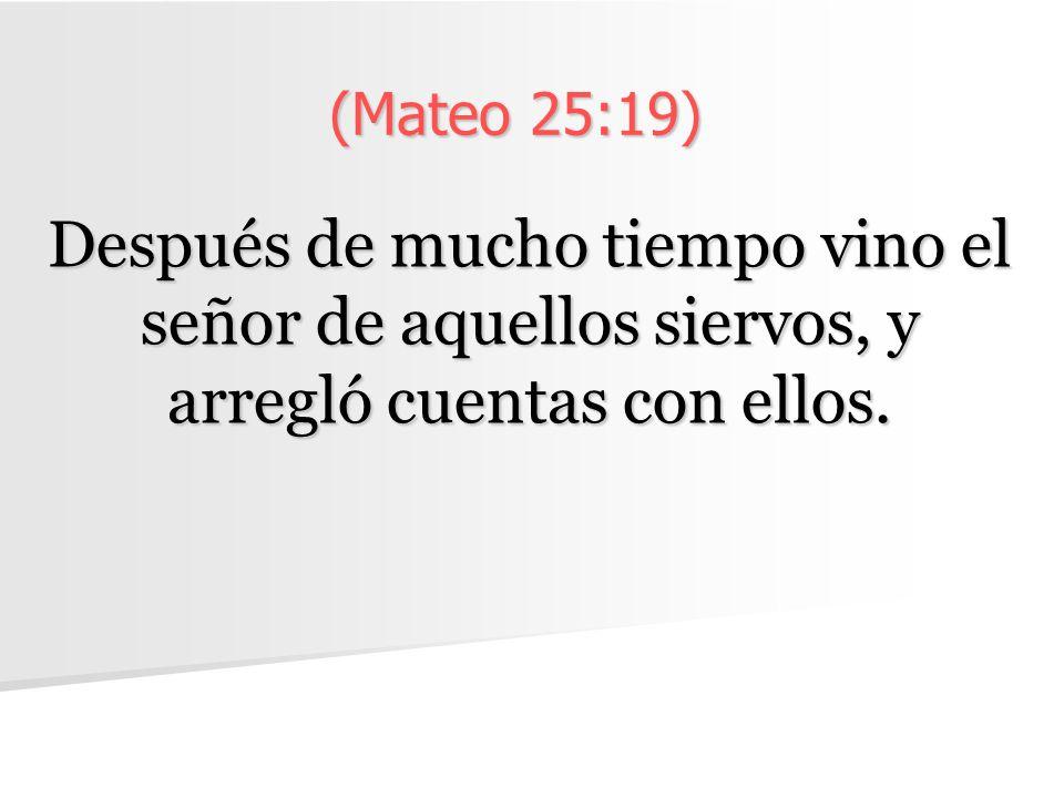 (Mateo 25:19) Después de mucho tiempo vino el señor de aquellos siervos, y arregló cuentas con ellos.