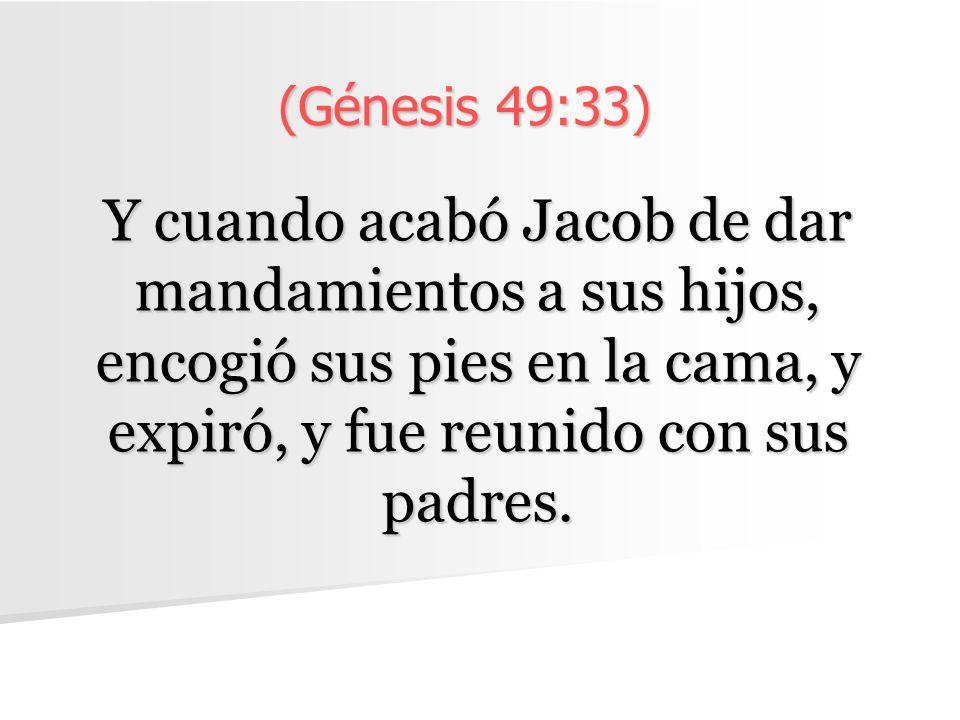 (Génesis 49:33) Y cuando acabó Jacob de dar mandamientos a sus hijos, encogió sus pies en la cama, y expiró, y fue reunido con sus padres.