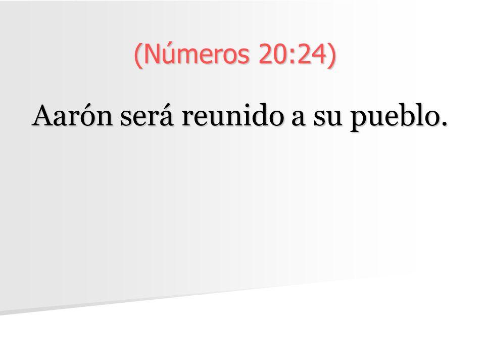 (Números 20:24) Aarón será reunido a su pueblo.
