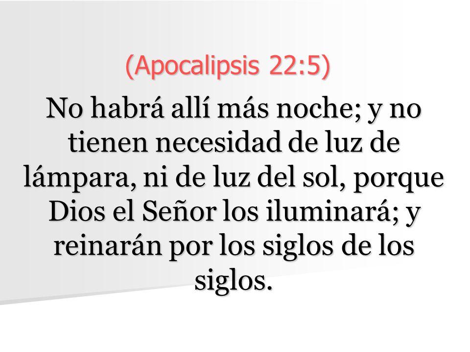 (Apocalipsis 22:5) No habrá allí más noche; y no tienen necesidad de luz de lámpara, ni de luz del sol, porque Dios el Señor los iluminará; y reinarán por los siglos de los siglos.