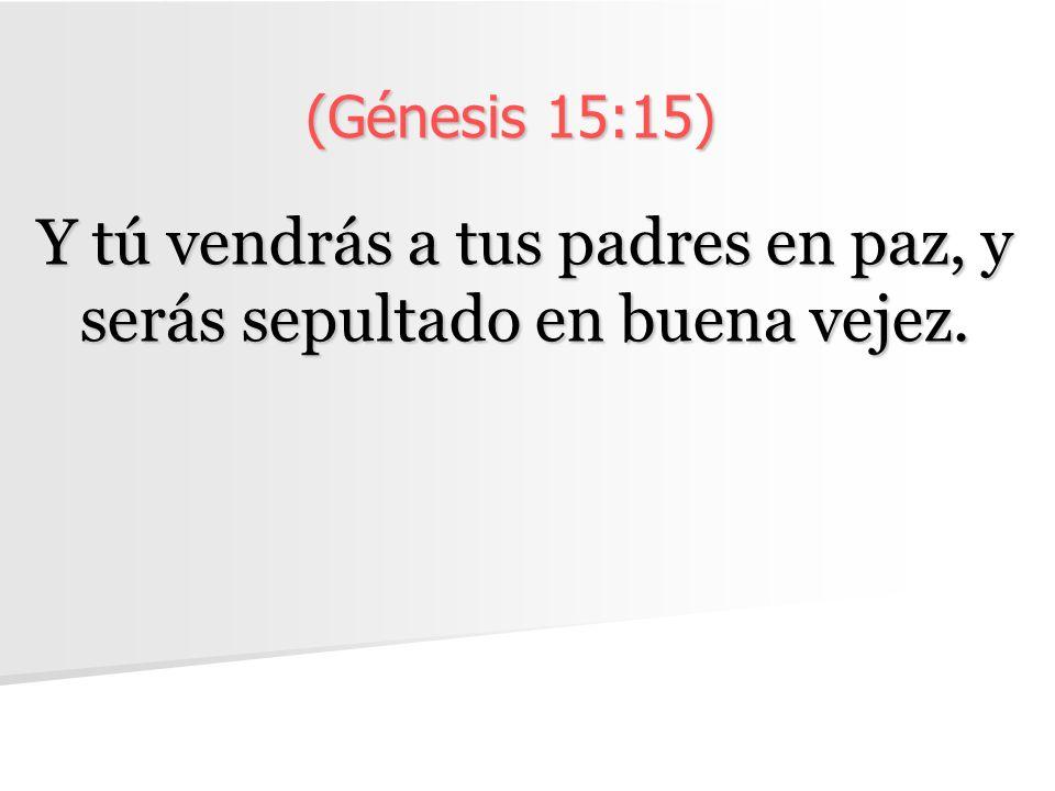 (Génesis 15:15) Y tú vendrás a tus padres en paz, y serás sepultado en buena vejez.