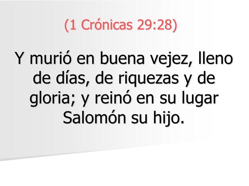 (1 Crónicas 29:28) Y murió en buena vejez, lleno de días, de riquezas y de gloria; y reinó en su lugar Salomón su hijo.