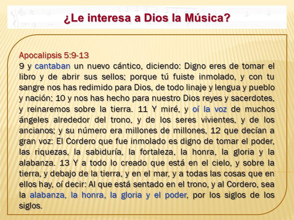 ¿Le interesa a Dios la Música? Apocalipsis 5:9-13 Apocalipsis 5:9-13 9 y cantaban un nuevo cántico, diciendo: Digno eres de tomar el libro y de abrir