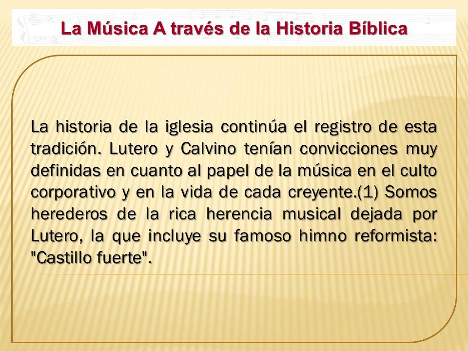 La Música A través de la Historia Bíblica La historia de la iglesia continúa el registro de esta tradición. Lutero y Calvino tenían convicciones muy d
