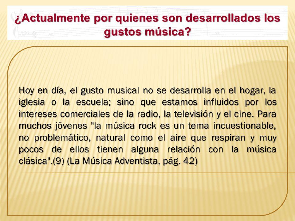 ¿Actualmente por quienes son desarrollados los gustos música? Hoy en día, el gusto musical no se desarrolla en el hogar, la iglesia o la escuela; sino
