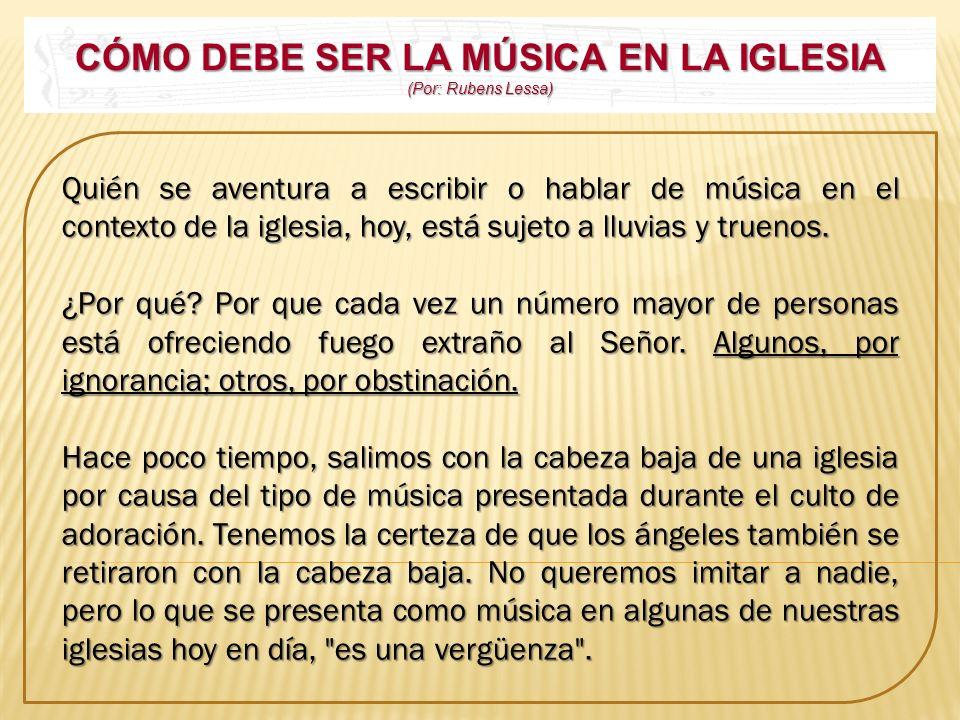 CÓMO DEBE SER LA MÚSICA EN LA IGLESIA (Por: Rubens Lessa) Quién se aventura a escribir o hablar de música en el contexto de la iglesia, hoy, está suje