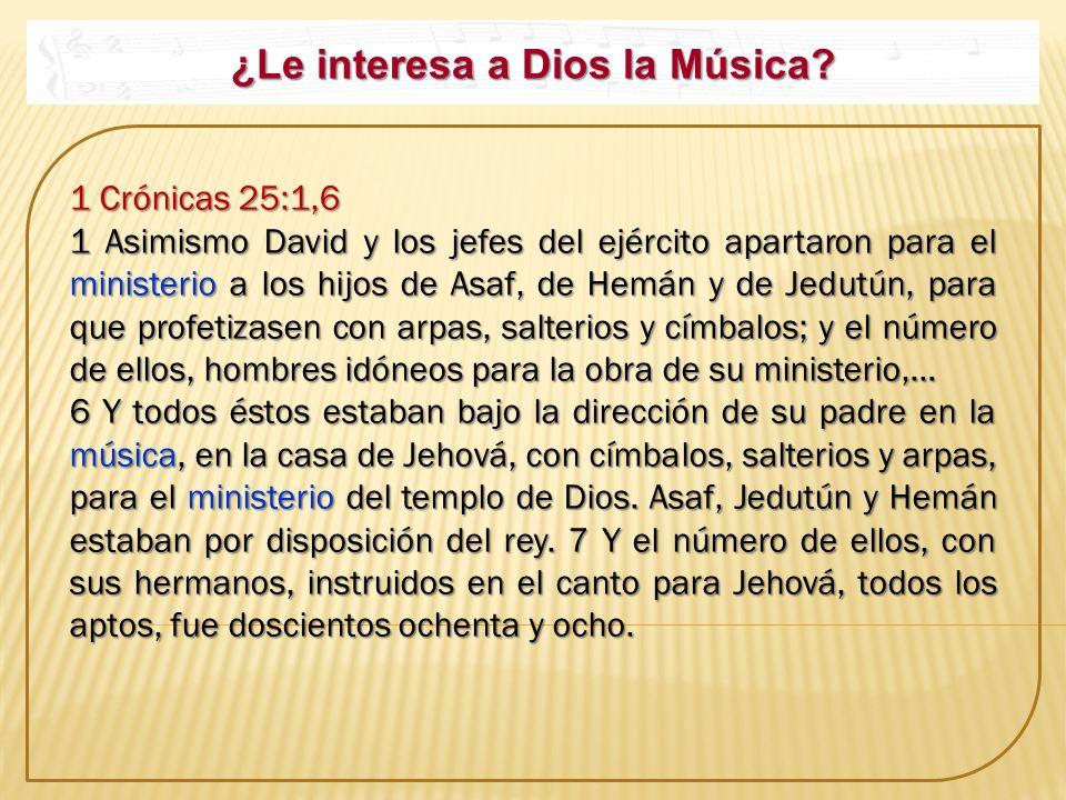 ¿Le interesa a Dios la Música? 1 Crónicas 25:1,6 1 Crónicas 25:1,6 1 Asimismo David y los jefes del ejército apartaron para el ministerio a los hijos