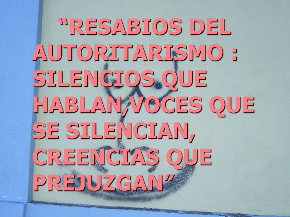 RESABIOS DEL AUTORITARISMO : SILENCIOS QUE HABLAN,VOCES QUE SE SILENCIAN, CREENCIAS QUE PREJUZGAN RESABIOS DEL AUTORITARISMO : SILENCIOS QUE HABLAN,VOCES QUE SE SILENCIAN, CREENCIAS QUE PREJUZGAN