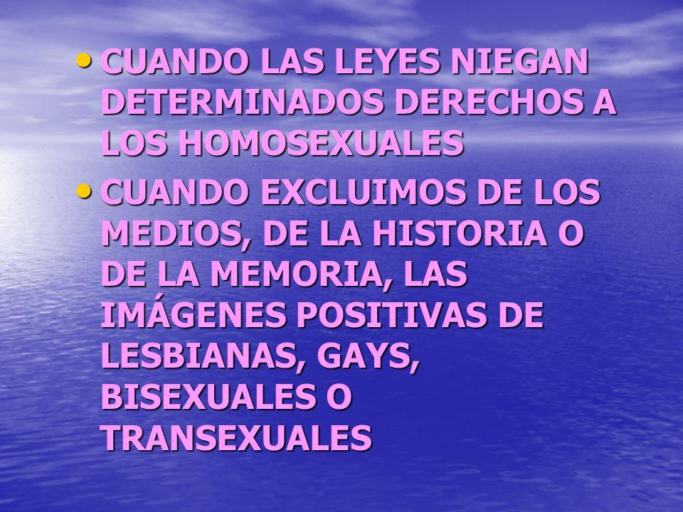 CUANDO PENSAMOS QUE LOS HOMOSEXUALES SON ENFERMOS, TRASTORNADOS O INMORALES. CUANDO AGREDIMOS FISICA O VERBALMENTE A OTRAS PERSONAS POR SU CONDICION S