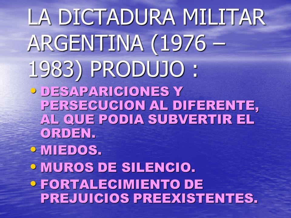 LA DICTADURA MILITAR ARGENTINA (1976 – 1983) PRODUJO : DESAPARICIONES Y PERSECUCION AL DIFERENTE, AL QUE PODIA SUBVERTIR EL ORDEN.
