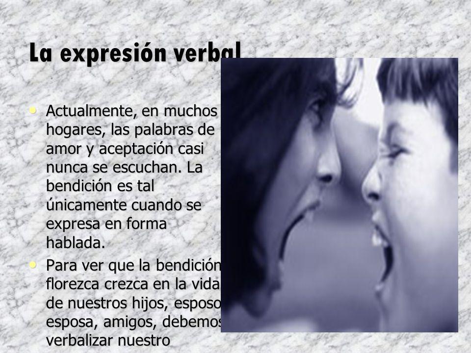 La expresión verbal Actualmente, en muchos hogares, las palabras de amor y aceptación casi nunca se escuchan. La bendición es tal únicamente cuando se