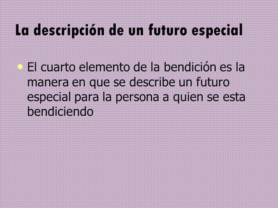 La descripción de un futuro especial El cuarto elemento de la bendición es la manera en que se describe un futuro especial para la persona a quien se