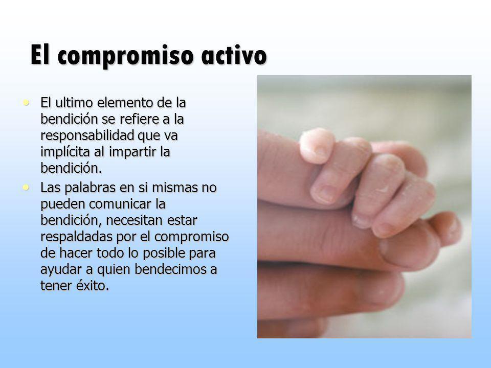 El compromiso activo El ultimo elemento de la bendición se refiere a la responsabilidad que va implícita al impartir la bendición. El ultimo elemento