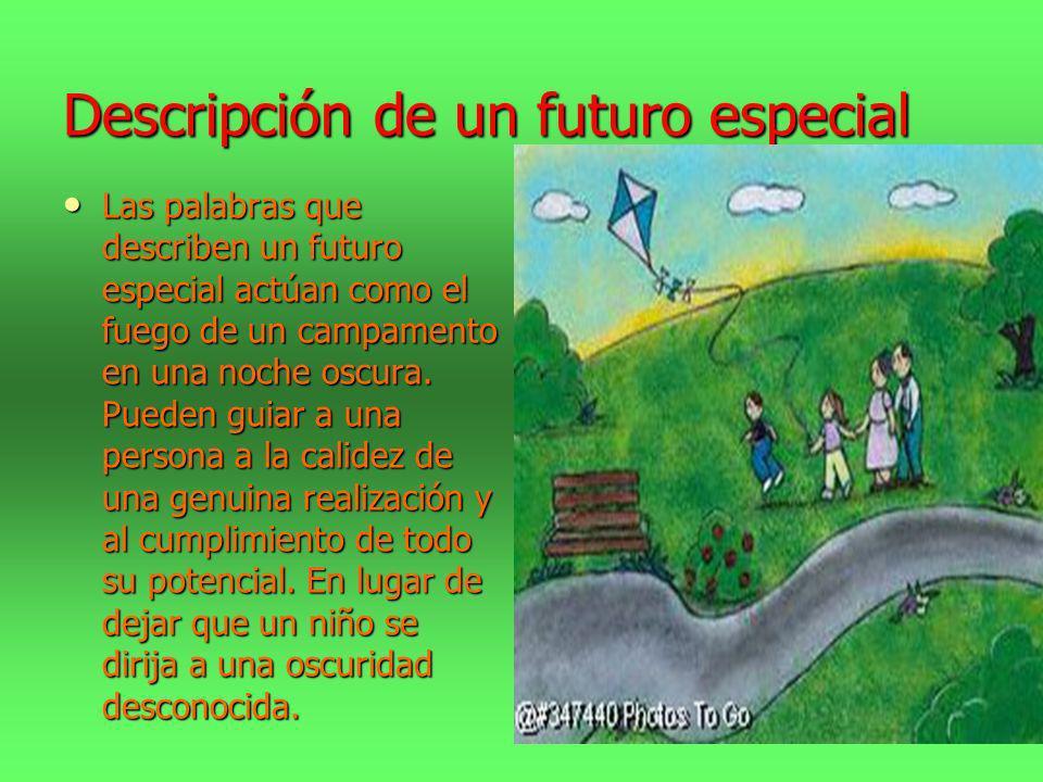 Descripción de un futuro especial Las palabras que describen un futuro especial actúan como el fuego de un campamento en una noche oscura. Pueden guia