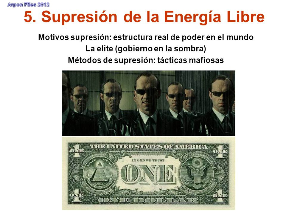 5. Supresión de la Energía Libre Motivos supresión: estructura real de poder en el mundo La elite (gobierno en la sombra) Métodos de supresión: táctic