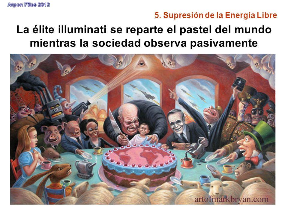 La élite illuminati se reparte el pastel del mundo mientras la sociedad observa pasivamente 5. Supresión de la Energía Libre