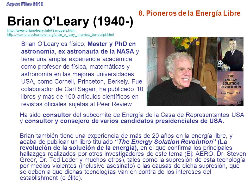 8. Pioneros de la Energía Libre Brian OLeary (1940-) http://www.brianoleary.info/Synopsis.html http://www.projectcamelot.org/brian_o_leary_interview_t