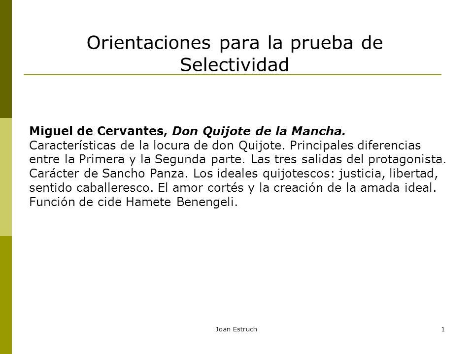 Orientaciones para la prueba de Selectividad Joan Estruch1 Miguel de Cervantes, Don Quijote de la Mancha. Características de la locura de don Quijote.