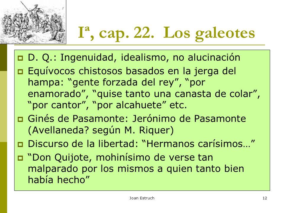 Joan Estruch12 Iª, cap. 22. Los galeotes D. Q.: Ingenuidad, idealismo, no alucinación Equívocos chistosos basados en la jerga del hampa: gente forzada