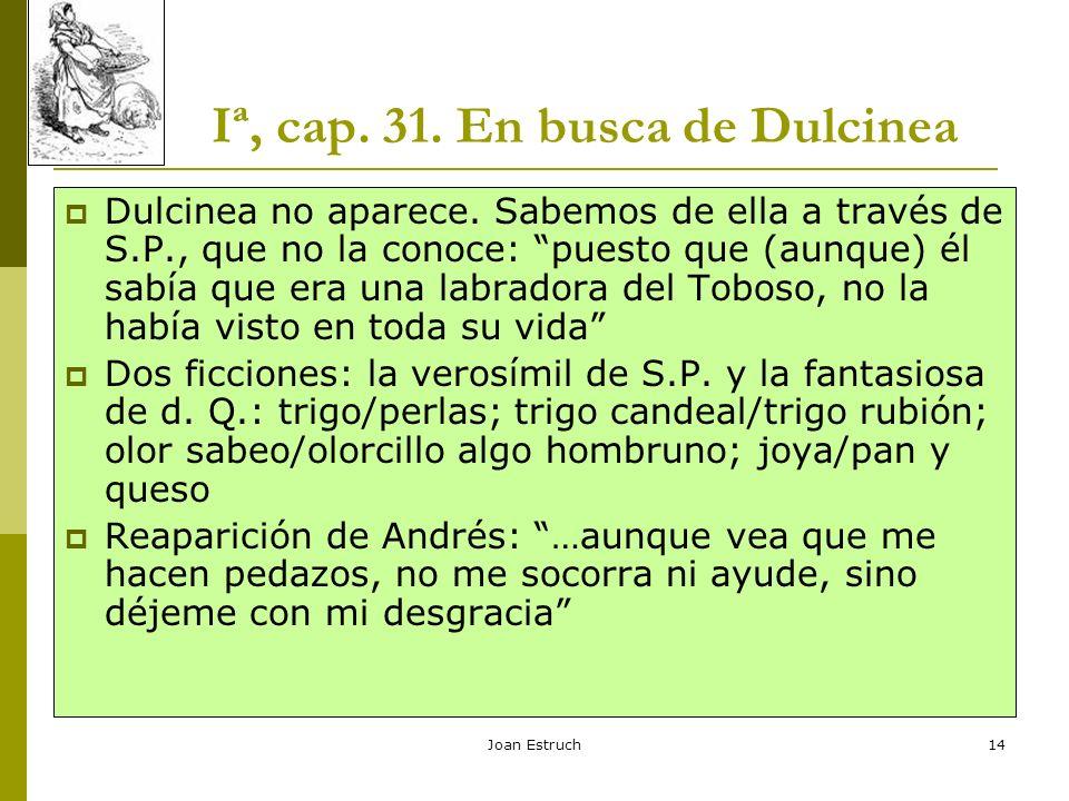 Joan Estruch14 Iª, cap. 31. En busca de Dulcinea Dulcinea no aparece. Sabemos de ella a través de S.P., que no la conoce: puesto que (aunque) él sabía