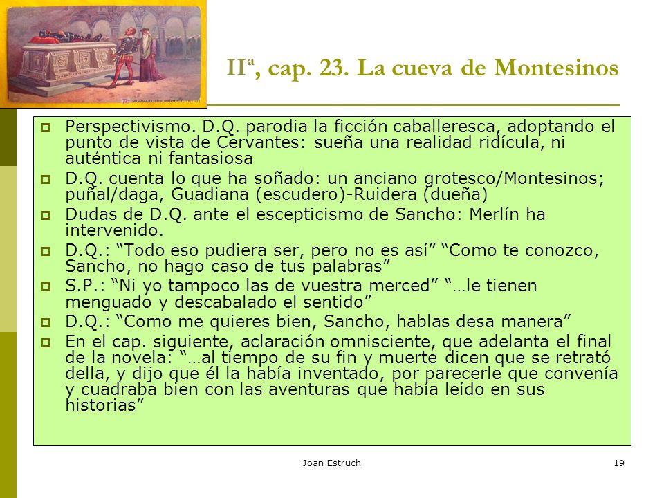 Joan Estruch19 IIª, cap. 23. La cueva de Montesinos Perspectivismo. D.Q. parodia la ficción caballeresca, adoptando el punto de vista de Cervantes: su