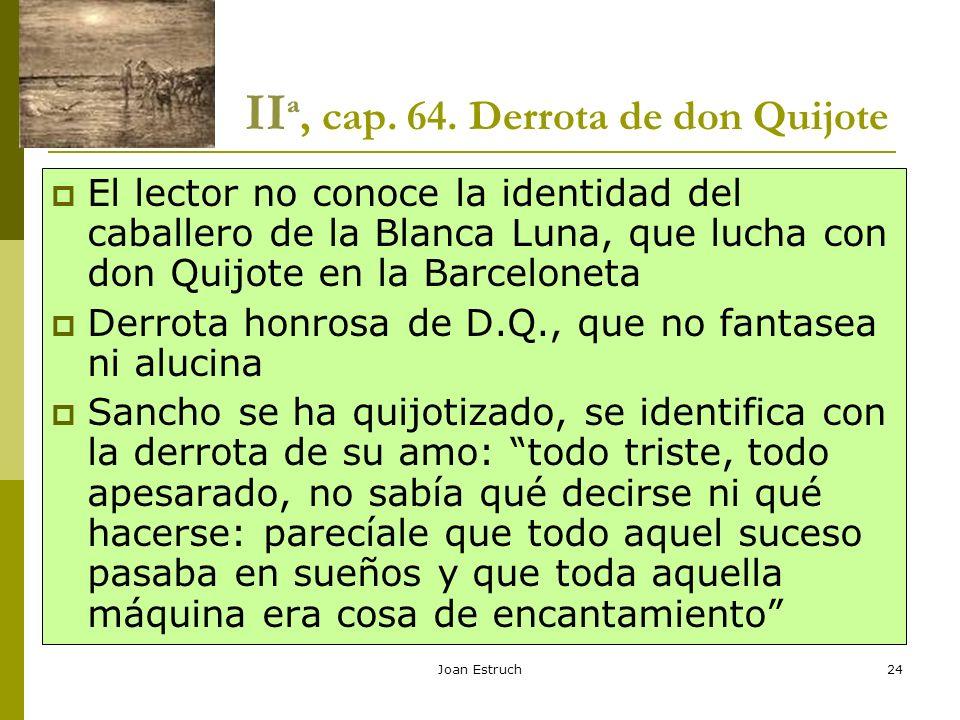 Joan Estruch24 II ª, cap. 64. Derrota de don Quijote El lector no conoce la identidad del caballero de la Blanca Luna, que lucha con don Quijote en la