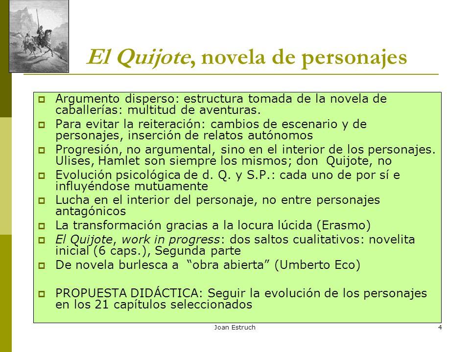 4 El Quijote, novela de personajes Argumento disperso: estructura tomada de la novela de caballerías: multitud de aventuras. Para evitar la reiteració
