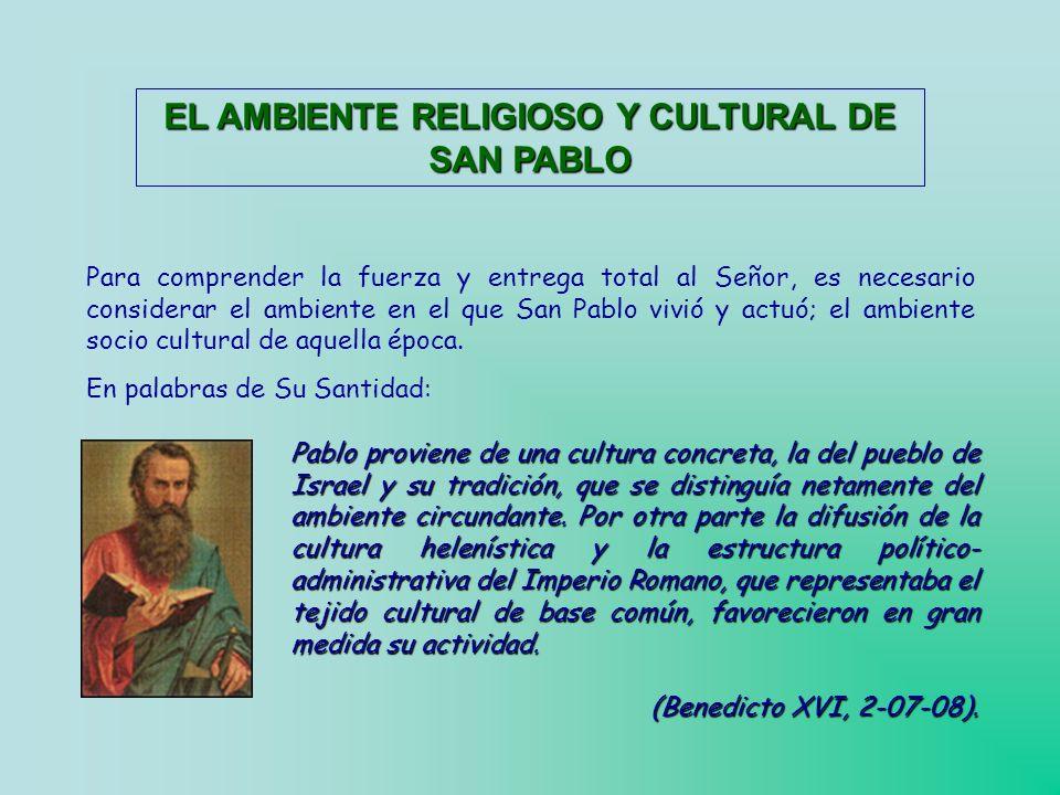 EL AMBIENTE RELIGIOSO Y CULTURAL DE SAN PABLO Para comprender la fuerza y entrega total al Señor, es necesario considerar el ambiente en el que San Pablo vivió y actuó; el ambiente socio cultural de aquella época.