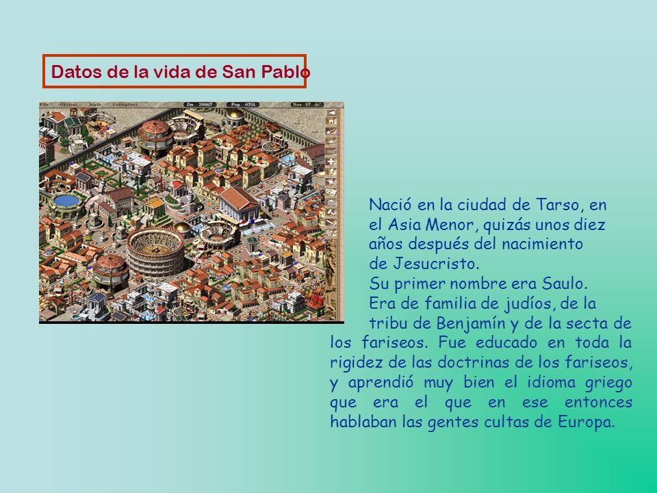 Datos de la vida de San Pablo Nació en la ciudad de Tarso, en el Asia Menor, quizás unos diez años después del nacimiento de Jesucristo.
