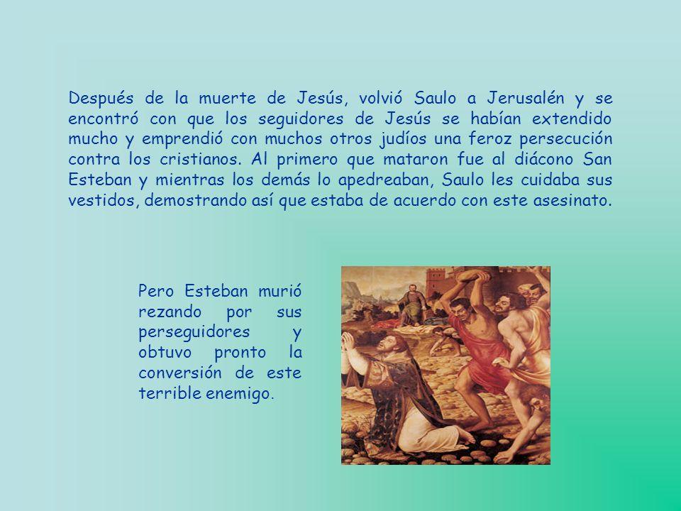 Después de la muerte de Jesús, volvió Saulo a Jerusalén y se encontró con que los seguidores de Jesús se habían extendido mucho y emprendió con muchos otros judíos una feroz persecución contra los cristianos.