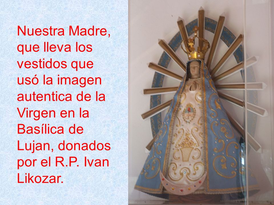 Nuestra Madre, que lleva los vestidos que usó la imagen autentica de la Virgen en la Basílica de Lujan, donados por el R.P. Ivan Likozar.