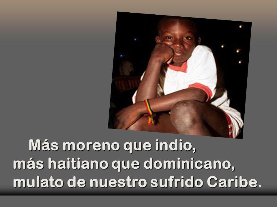 Más moreno que indio, más haitiano que dominicano, mulato de nuestro sufrido Caribe Más moreno que indio, más haitiano que dominicano, mulato de nuestro sufrido Caribe.