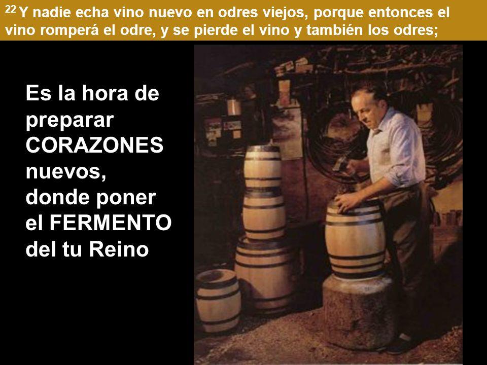 22 Y nadie echa vino nuevo en odres viejos, porque entonces el vino romperá el odre, y se pierde el vino y también los odres; Es la hora de preparar CORAZONES nuevos, donde poner el FERMENTO del tu Reino